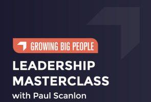 Paul Scanlon Leadership Masterclass – Growing Big People